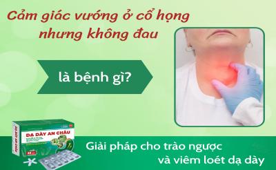 Cảm giác vướng ở cổ họng nhưng không đau là bệnh gì?